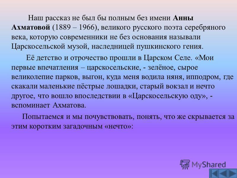 Наш рассказ не был бы полным без имени Анны Ахматовой (1889 – 1966), великого русского поэта серебряного века, которую современники не без основания называли Царскосельской музой, наследницей пушкинского гения. Её детство и отрочество прошли в Царско