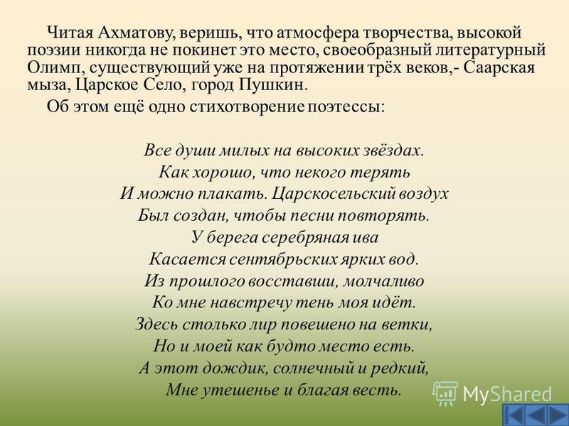 Читая Ахматову, веришь, что атмосфера творчества, высокой поэзии никогда не покинет это место, своеобразный литературный Олимп, существующий уже на протяжении трёх веков,- Саарская мыза, Царское Село, город Пушкин. Об этом ещё одно стихотворение поэт