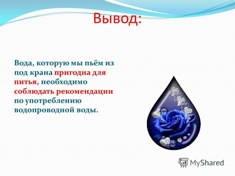 Вывод: Вода, которую мы пьём из под крана пригодна для питья, необходимо соблюдать рекомендации по употреблению водопроводной воды.