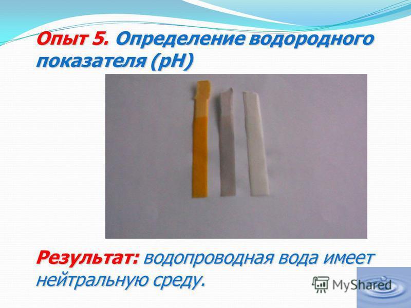 Опыт 5. Определение водородного показателя (рН) Результат: водопроводная вода имеет нейтральную среду.