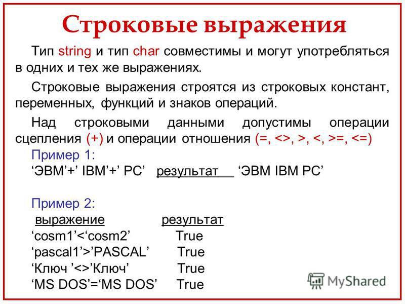 Строковые выражения Тип string и тип char совместимы и могут употребляться в одних и тех же выражениях. Строковые выражения строятся из строковых констант, переменных, функций и знаков операций. Над строковыми данными допустимы операции сцепления (+)