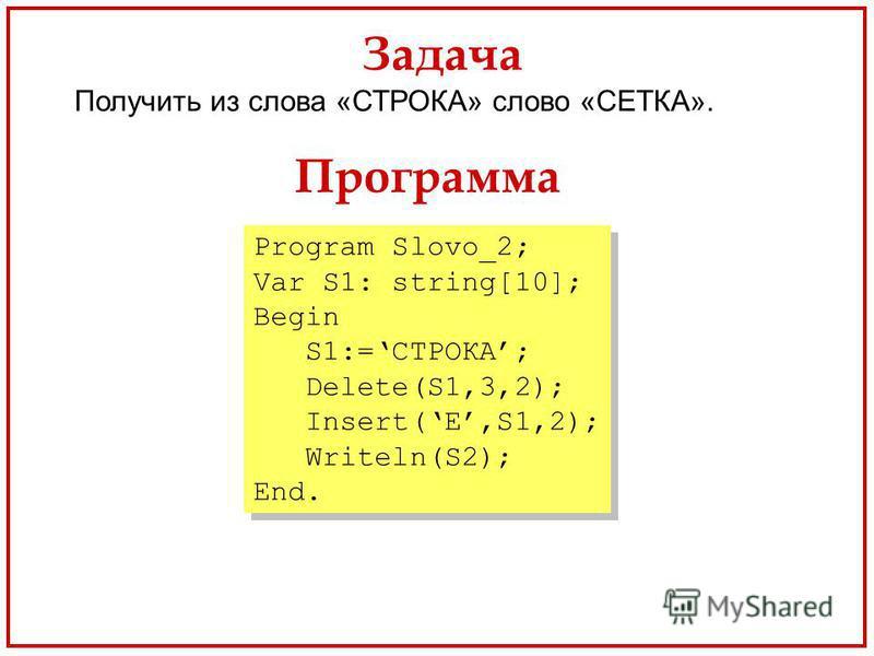 Задача Получить из слова «СТРОКА» слово «СЕТКА». Программа Program Slovo_2; Var S1: string[10]; Begin S1:=СТРОКА; Delete(S1,3,2); Insert(Е,S1,2); Writeln(S2); End. Program Slovo_2; Var S1: string[10]; Begin S1:=СТРОКА; Delete(S1,3,2); Insert(Е,S1,2);