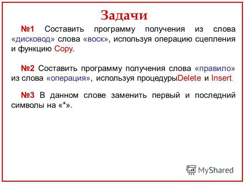 Задачи 1 Составить программу получения из слова «дисковод» слова «воск», используя операцию сцепления и функцию Copy. 2 Составить программу получения слова «правило» из слова «операция», используя процедурыDelete и Insert. 3 В данном слове заменить п