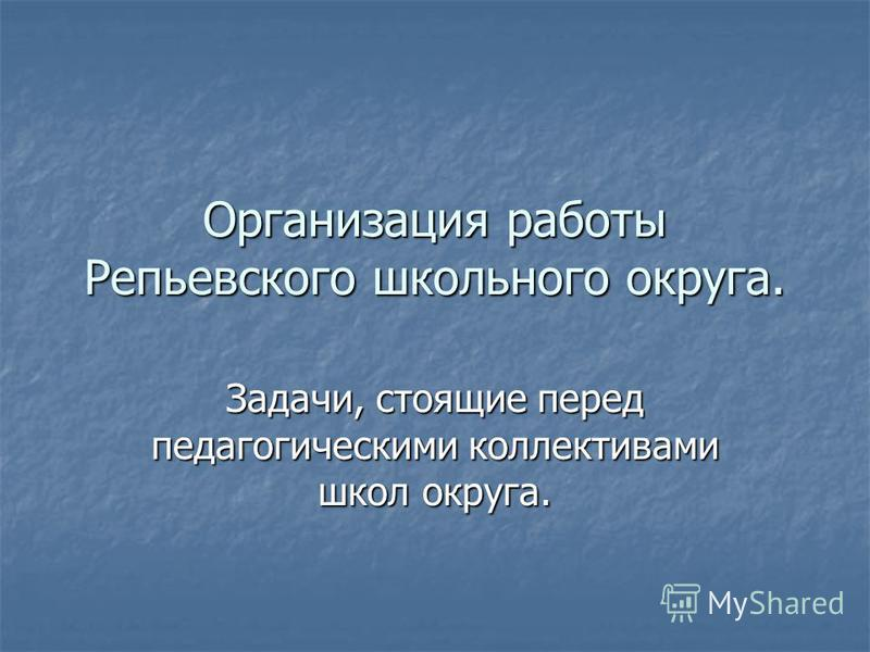 Организация работы Репьевского школьного округа. Задачи, стоящие перед педагогическими коллективами школ округа.