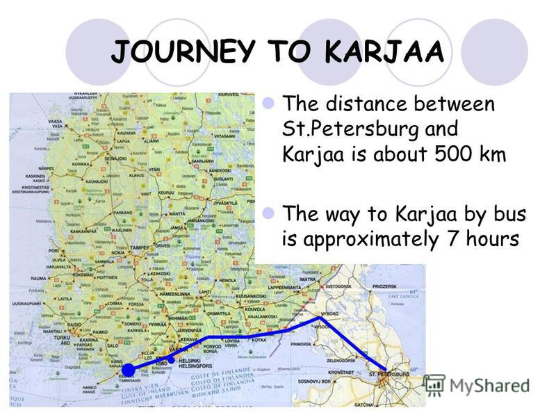 JOURNEY TO KARJAA The distance between St.Petersburg and Karjaa is about 500 km The way to Karjaa by bus is approximately 7 hours