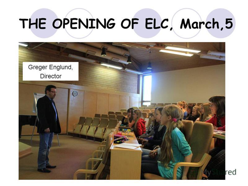 THE OPENING OF ELC, March,5 Greger Englund, Director