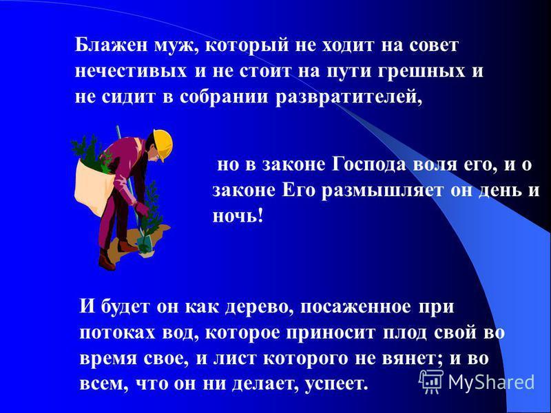 Блажен муж, который не ходит на совет нечестивых и не стоит на пути грешных и не сидит в собрании развратителей, но в законе Господа воля его, и о законе Его размышляет он день и ночь! И будет он как дерево, посаженное при потоках вод, которое принос