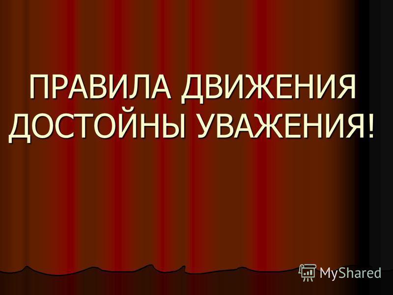 ПРАВИЛА ДВИЖЕНИЯ ДОСТОЙНЫ УВАЖЕНИЯ!
