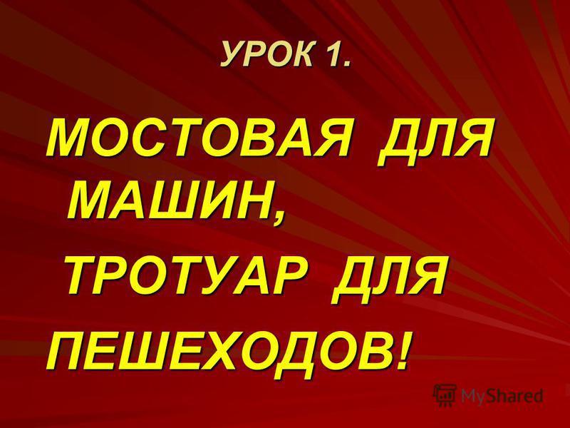 УРОК 1. МОСТОВАЯ ДЛЯ МАШИН, ТРОТУАР ДЛЯ ТРОТУАР ДЛЯПЕШЕХОДОВ!