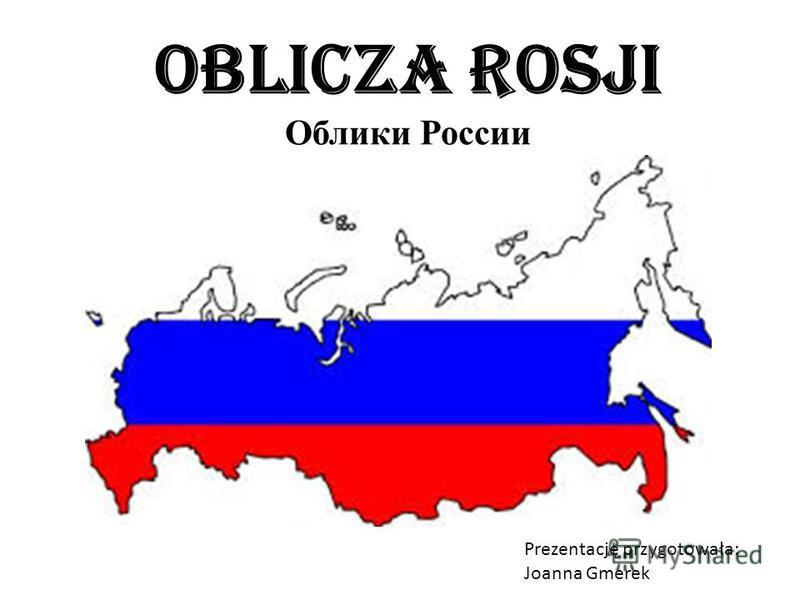 Oblicza Rosji Облики России Prezentację przygotowała: Joanna Gmerek