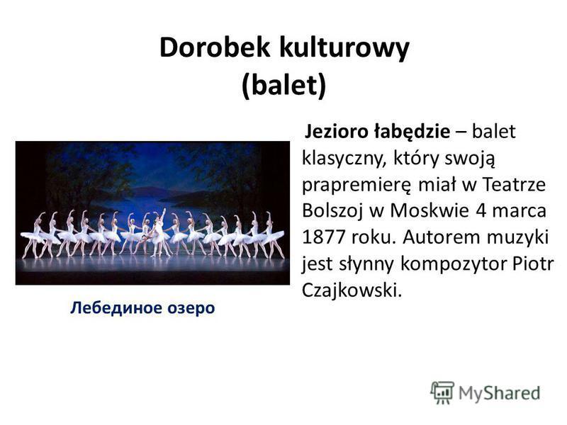 Dorobek kulturowy (balet) Jezioro łabędzie – balet klasyczny, który swoją prapremierę miał w Teatrze Bolszoj w Moskwie 4 marca 1877 roku. Autorem muzyki jest słynny kompozytor Piotr Czajkowski. Лебединое озеро