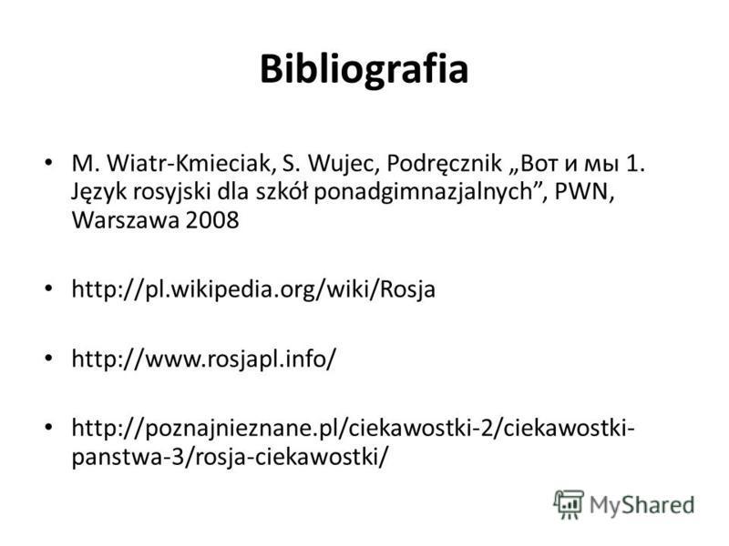 Bibliografia M. Wiatr-Kmieciak, S. Wujec, Podręcznik Вот и мы 1. Język rosyjski dla szkół ponadgimnazjalnych, PWN, Warszawa 2008 http://pl.wikipedia.org/wiki/Rosja http://www.rosjapl.info/ http://poznajnieznane.pl/ciekawostki-2/ciekawostki- panstwa-3