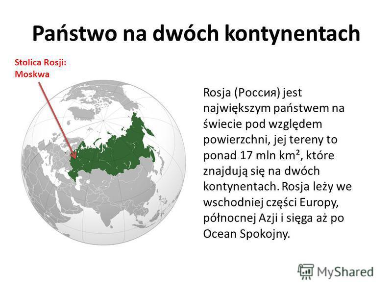 Państwo na dwóch kontynentach Rosja (Россия) jest największym państwem na świecie pod względem powierzchni, jej tereny to ponad 17 mln km², które znajdują się na dwóch kontynentach. Rosja leży we wschodniej części Europy, północnej Azji i sięga aż po