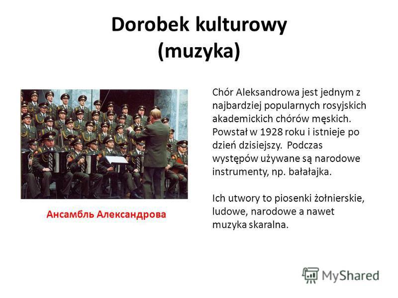 Dorobek kulturowy (muzyka) Chór Aleksandrowa jest jednym z najbardziej popularnych rosyjskich akademickich chórów męskich. Powstał w 1928 roku i istnieje po dzień dzisiejszy. Podczas występów używane są narodowe instrumenty, np. bałałajka. Ich utwory