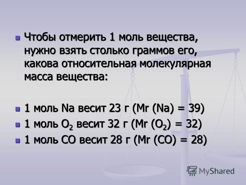 Чтобы отмерить 1 моль вещества, нужно взять столько граммов его, какова относительная молекулярная масса вещества: Чтобы отмерить 1 моль вещества, нужно взять столько граммов его, какова относительная молекулярная масса вещества: 1 моль Na весит 23 г