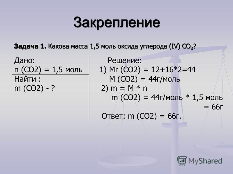 Закрепление Задача 1. Какова масса 1,5 моль оксида углерода (IV) СО 2 ? Дано: Решение: n (СО2) = 1,5 моль 1) Мr (СО2) = 12+16*2=44 Найти : М (СО2) = 44 г/моль m (СО2) - ? 2) m = М * n m (СО2) = 44 г/моль * 1,5 моль = 66 г Ответ: m (СО2) = 66 г.