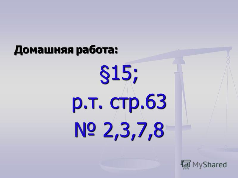 Домашняя работа: §15; р.т. стр.63 2,3,7,8 2,3,7,8