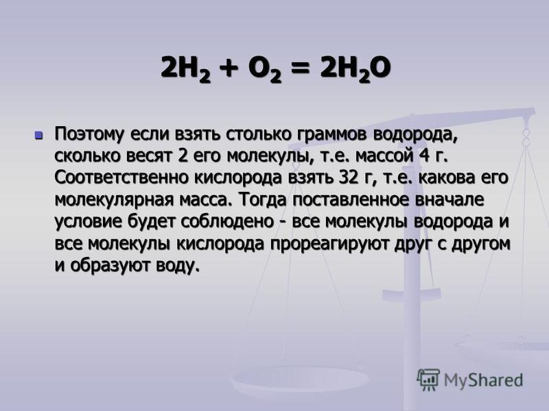 2Н 2 + О 2 = 2Н 2 О Поэтому если взять столько граммов водорода, сколько весят 2 его молекулы, т.е. массой 4 г. Соответственно кислорода взять 32 г, т.е. какова его молекулярная масса. Тогда поставленное вначале условие будет соблюдено - все молекулы
