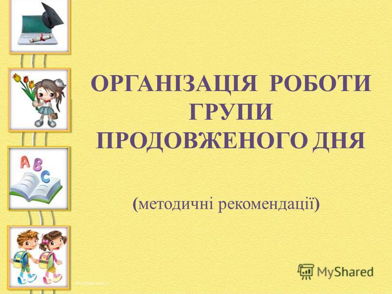 ОРГАНІЗАЦІЯ РОБОТИ ГРУПИ ПРОДОВЖЕНОГО ДНЯ (методичні рекомендації)