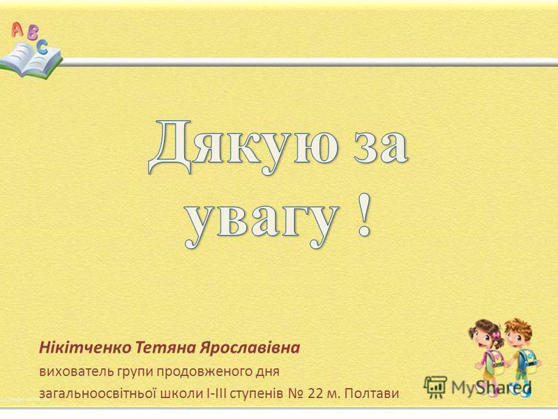 Нікітченко Тетяна Ярославівна вихователь групи продовженого дня загальноосвітньої школи І-ІІІ ступенів 22 м. Полтави