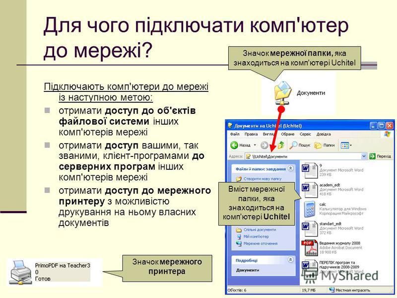 Для чого підключати комп'ютер до мережі? Підключають комп'ютери до мережі із наступною метою: отримати доступ до об'єктів файлової системи інших комп'ютерів мережі отримати доступ вашими, так званими, клієнт-програмами до серверних програм інших комп