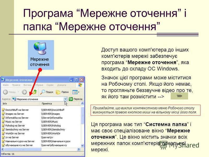 Значок цієї програми може міститися на Робочому столі. Якщо його немає, то прогляньте беззвучне відео про те, як його там розмістити --> Програма Мережне оточення і папка Мережне оточення Доступ вашого комп'ютера до інших комп'ютерів мережі забезпечу