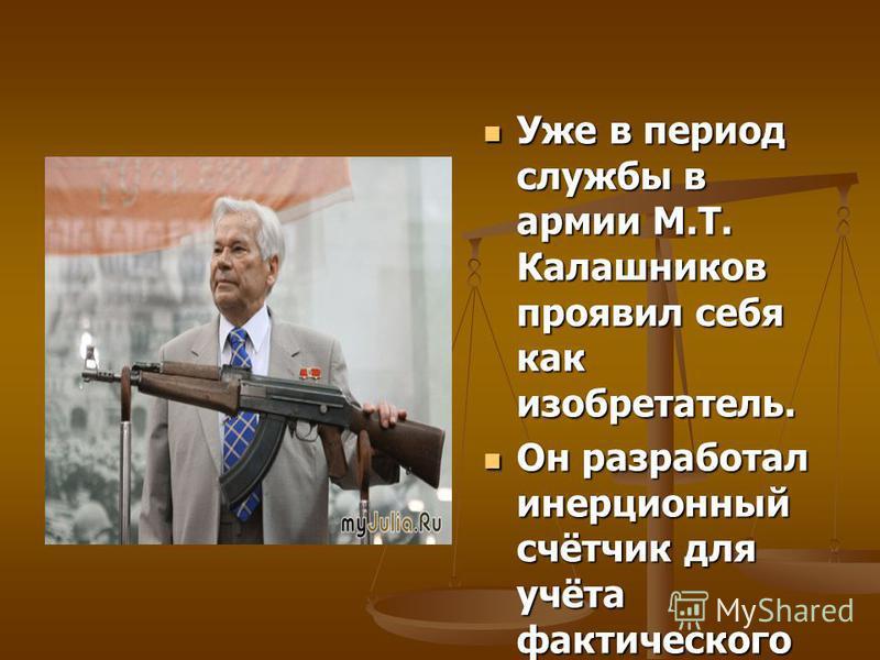 Уже в период службы в армии М.Т. Калашников проявил себя как изобретатель. Уже в период службы в армии М.Т. Калашников проявил себя как изобретатель. Он разработал инерционный счётчик для учёта фактического количества выстрелов из танковой пушки, изг