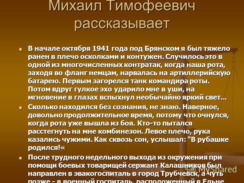 Михаил Тимофеевич рассказывает В начале октября 1941 года под Брянском я был тяжело ранен в плечо осколками и контужен. Случилось это в одной из многочисленных контратак, когда наша рота, заходя во фланг немцам, нарвалась на артиллерийскую батарею. П