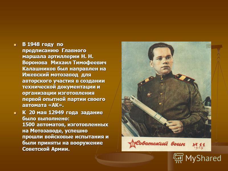 В 1948 году по предписанию Главного маршала артиллерии Н. Н. Воронова Михаил Тимофеевич Калашников был направлен на Ижевский мотозавод для авторского участия в создании технической документации и организации изготовления первой опытной партии своего