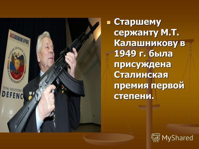 Старшему сержанту М.Т. Калашникову в 1949 г. была присуждена Сталинская премия первой степени. Старшему сержанту М.Т. Калашникову в 1949 г. была присуждена Сталинская премия первой степени.