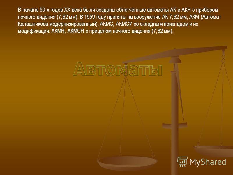 В начале 50-х годов XX века были созданы облегчённые автоматы АК и АКН с прибором ночного видения (7,62 мм). В 1959 году приняты на вооружение АК 7,62 мм, АКМ (Автомат Калашникова модернизированный), АКМС, АКМСУ со складным прикладом и их модификации