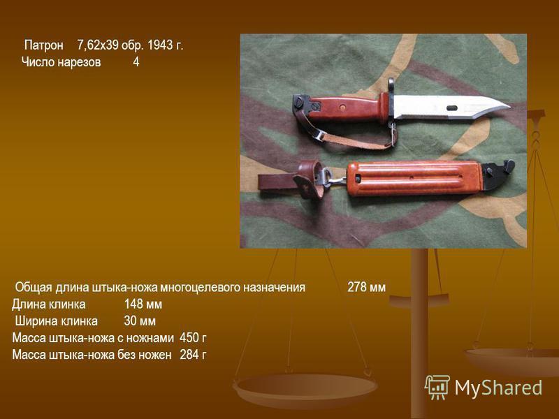Патрон 7,62 х 39 обр. 1943 г. Число нарезов 4 Общая длина штыка-ножа многоцелевого назначения 278 мм Длина клинка 148 мм Ширина клинка 30 мм Масса штыка-ножа с ножнами 450 г Масса штыка-ножа без ножен 284 г