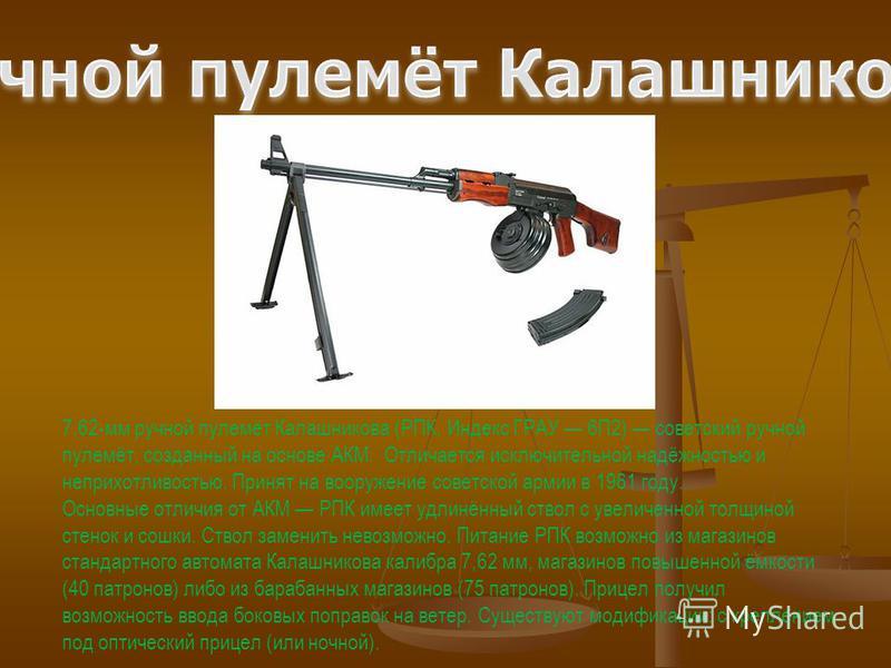 7,62-мм ручной пулемёт Калашникова (РПК, Индекс ГРАУ 6П2) советский ручной пулемёт, созданный на основе АКМ. Отличается исключительной надёжностью и неприхотливостью. Принят на вооружение советской армии в 1961 году. Основные отличия от АКМ РПК имеет