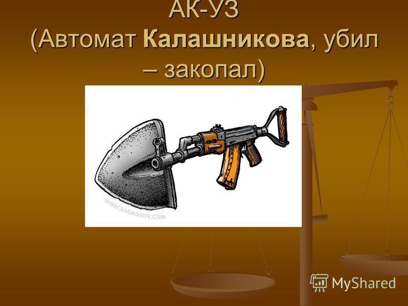 АК-УЗ (Автомат Калашникова, убил – закопал)