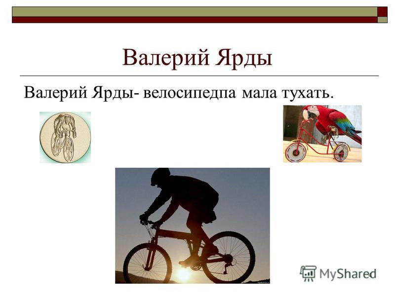 4 Валерий Ярды Валерий Ярды- велосипедпа мала тухать.
