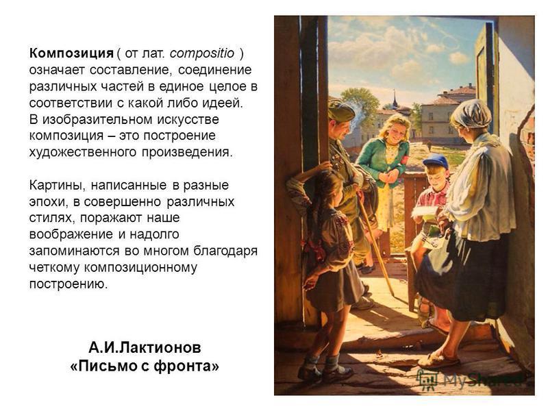 А.И.Лактионов «Письмо с фронта» Композиция ( от лат. compositio ) означает составление, соединение различных частей в единое целое в соответствии с какой либо идеей. В изобразительном искусстве композиция – это построение художественного произведения