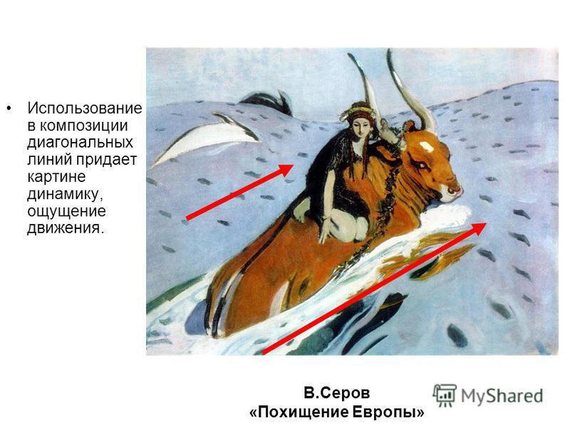 В.Серов «Похищение Европы» Использование в композиции диагональных линий придает картине динамику, ощущение движения.