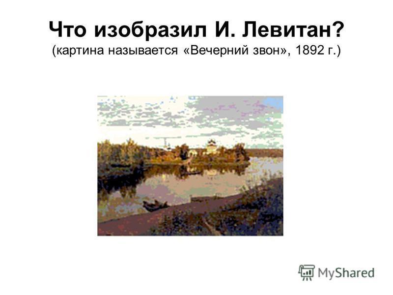 Что изобразил И. Левитан? (картина называется «Вечерний звон», 1892 г.)