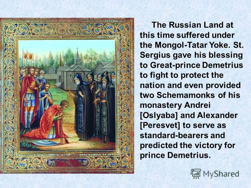 The Russian Land at this time suffered under the Mongol-Tatar Yoke. St. Sergius gave his blessing to Great-prince Demetrius to fight to protect the nation and even provided two Schemamonks of his monastery Andrei [Oslyaba] and Alexander [Peresvet] to