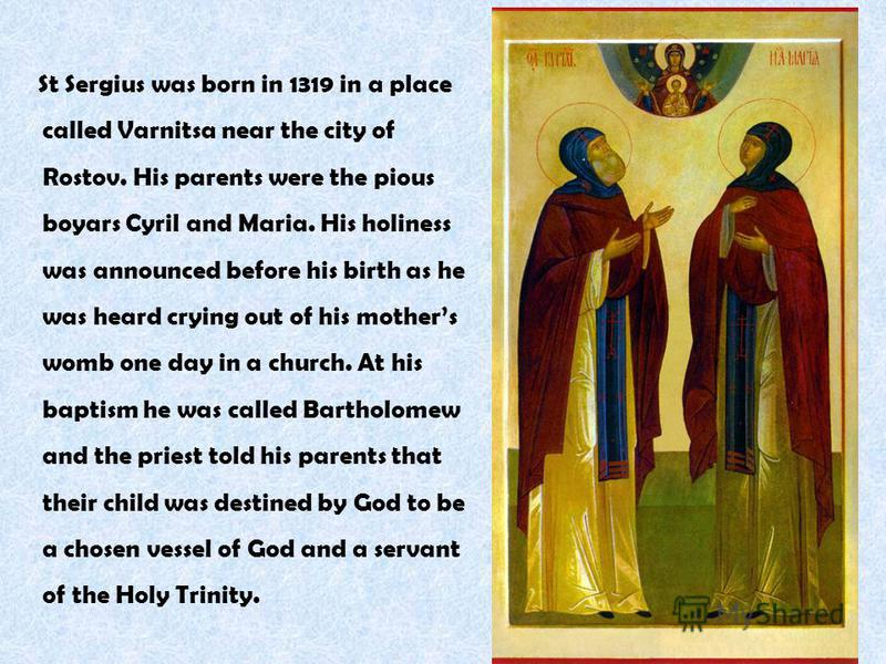 St Sergius was born in 1319 in a place called Varnitsa near the city of Rostov. His parents were the pious boyars Cyril and Maria. His holiness was announced before his birth as he was heard crying out of his mothers womb one day in a church. At his