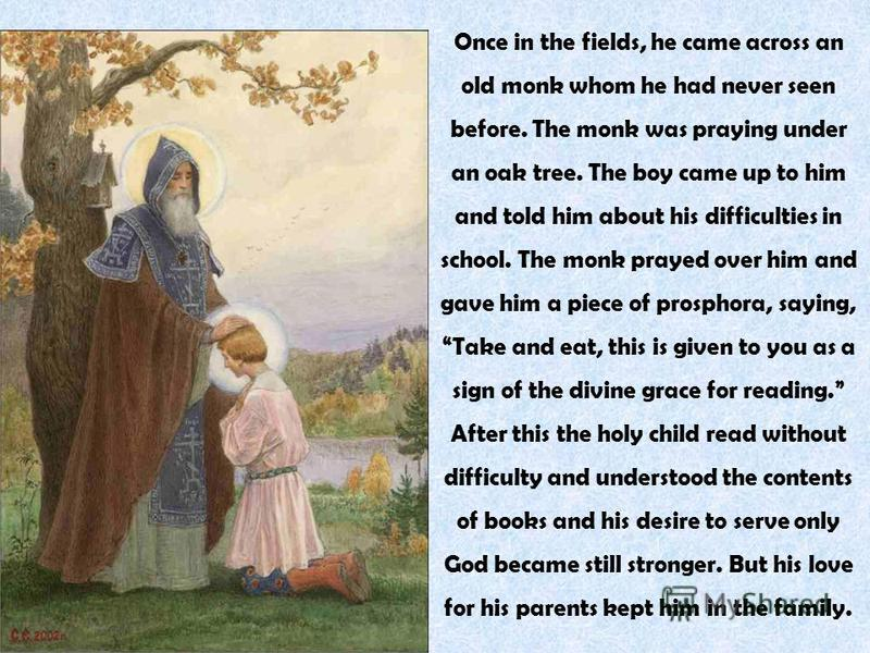 Once in the fields, he came across an old monk whom he had never seen before. The monk was praying under an oak tree. The boy came up to him and told him about his difficulties in school. The monk prayed over him and gave him a piece of prosphora, sa