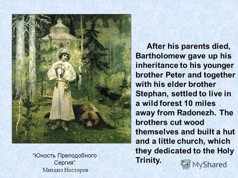 Юность Преподобного Сергия Михаил Несторов After his parents died, Bartholomew gave up his inheritance to his younger brother Peter and together with his elder brother Stephan, settled to live in a wild forest 10 miles away from Radonezh. The brother