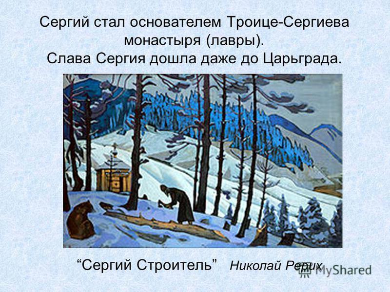 Сергий стал основателем Троице-Сергиева монастыря (лавры). Слава Сергия дошла даже до Царьграда. Сергий Строитель Николай Рерих