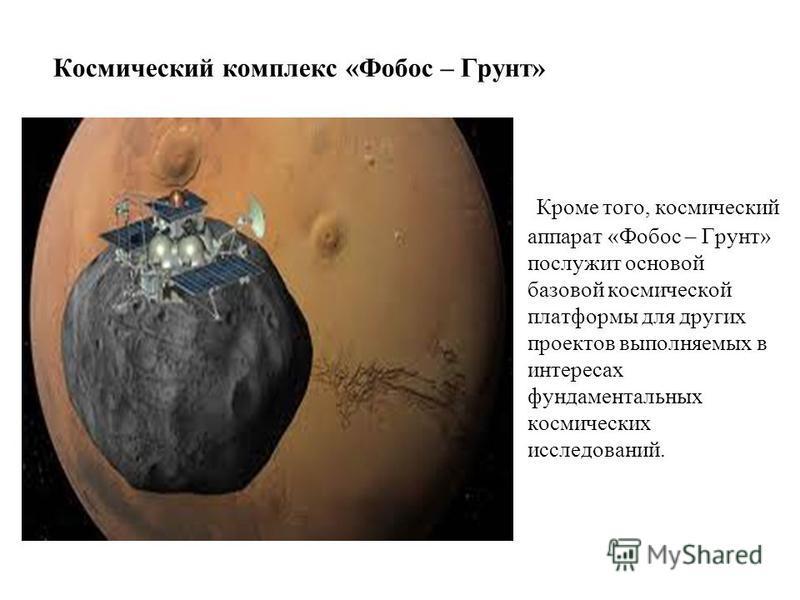 Космический комплекс «Фобос – Грунт» Кроме того, космический аппарат «Фобос – Грунт» послужит основой базовой космической платформы для других проектов выполняемых в интересах фундаментальных космических исследований.