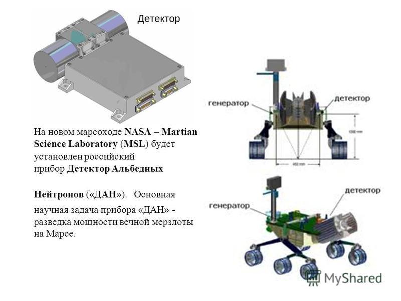 На новом марсоходе NASA – Martian Science Laboratory (MSL) будет установлен российский прибор Детектор Альбедных Нейтронов («ДАН»). Основная научная задача прибора «ДАН» - разведка мощности вечной мерзлоты на Марсе.