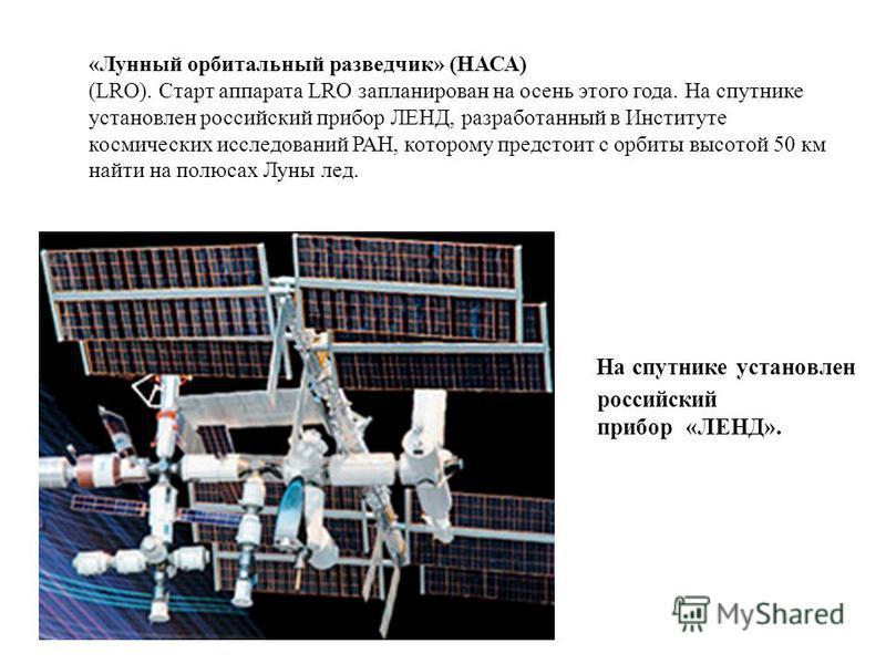 На спутнике установлен российский прибор «ЛЕНД». «Лунный орбитальный разведчик» (НАСА) (LRO). Старт аппарата LRO запланирован на осень этого года. На спутнике установлен российский прибор ЛЕНД, разработанный в Институте космических исследований РАН,