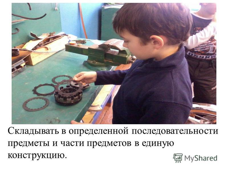 Складывать в определенной последовательности предметы и части предметов в единую конструкцию.