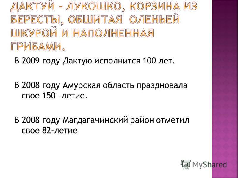 В 2009 году Дактую исполнится 100 лет. В 2008 году Амурская область праздновала свое 150 –летие. В 2008 году Магдагачинский район отметил свое 82-летие