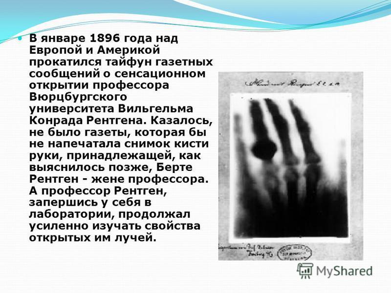 В январе 1896 года над Европой и Америкой прокатился тайфун газетных сообщений о сенсационном открытии профессора Вюрцбургского университета Вильгельма Конрада Рентгена. Казалось, не было газеты, которая бы не напечатала снимок кисти руки, принадлежа