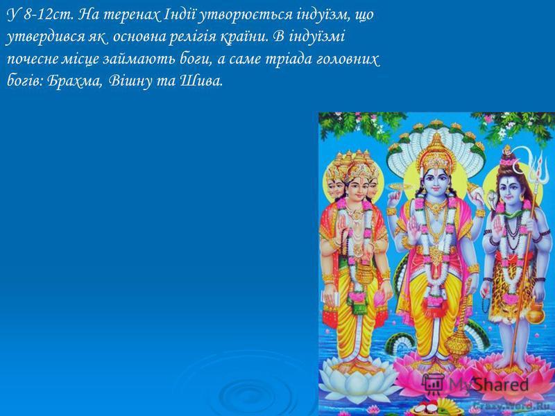 У 8-12ст. На теренах Індії утворюється індуїзм, що утвердився як основна релігія країни. В індуїзмі почесне місце займають боги, а саме тріада головних богів: Брахма, Вішну та Шива.